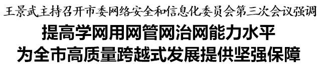 王景武主持召开市委网络安全和信息化委员会第三次会议